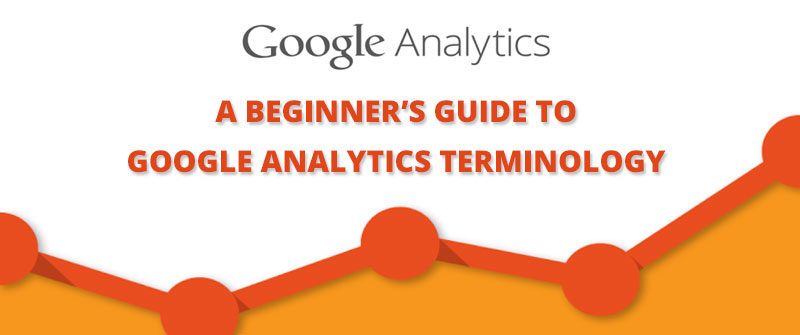 A BEGINNER'S GUIDE TO GOOGLE ANALYTICS TERMINOLOGY
