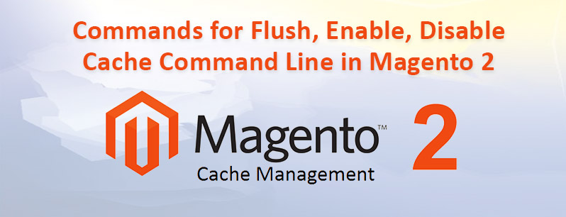 Commands for Flush, Enable, Disable Cache Command Line in Magento 2